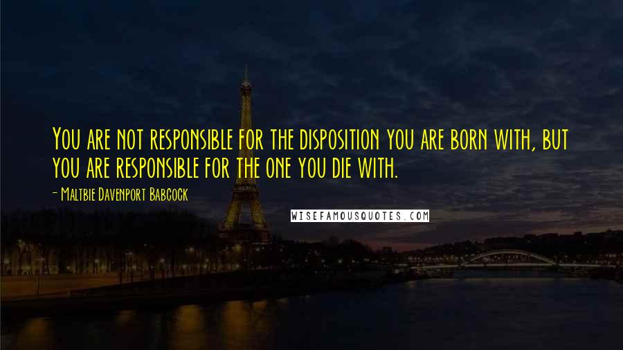 Maltbie Davenport Babcock quotes: You are not responsible for the disposition you are born with, but you are responsible for the one you die with.