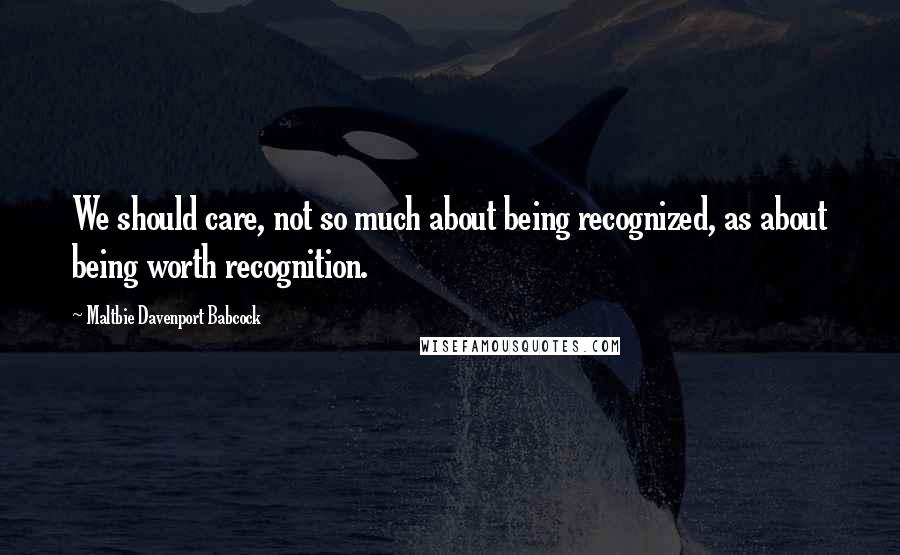 Maltbie Davenport Babcock quotes: We should care, not so much about being recognized, as about being worth recognition.