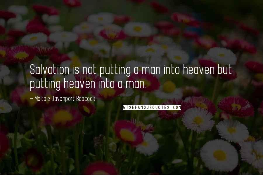 Maltbie Davenport Babcock quotes: Salvation is not putting a man into heaven but putting heaven into a man.