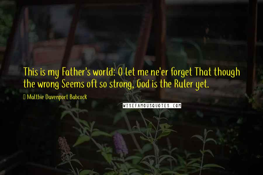 Maltbie Davenport Babcock quotes: This is my Father's world: O let me ne'er forget That though the wrong Seems oft so strong, God is the Ruler yet.