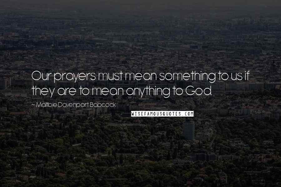 Maltbie Davenport Babcock quotes: Our prayers must mean something to us if they are to mean anything to God.