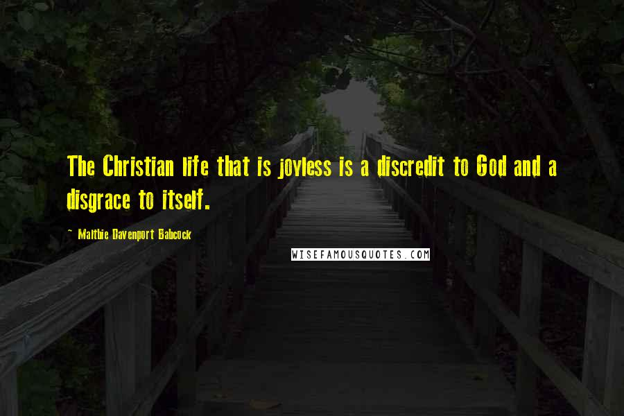 Maltbie Davenport Babcock quotes: The Christian life that is joyless is a discredit to God and a disgrace to itself.