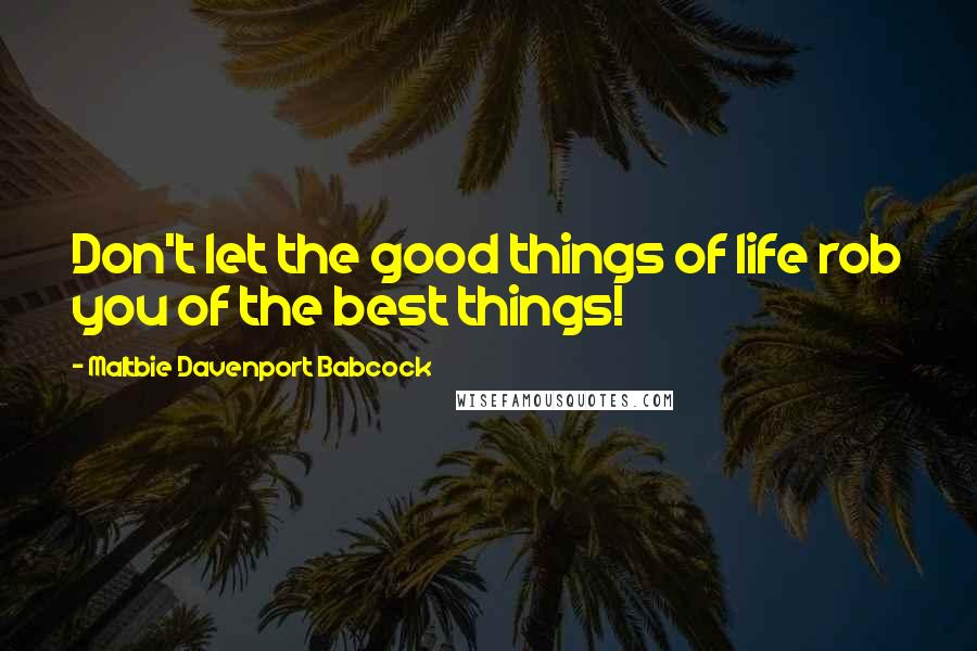 Maltbie Davenport Babcock quotes: Don't let the good things of life rob you of the best things!