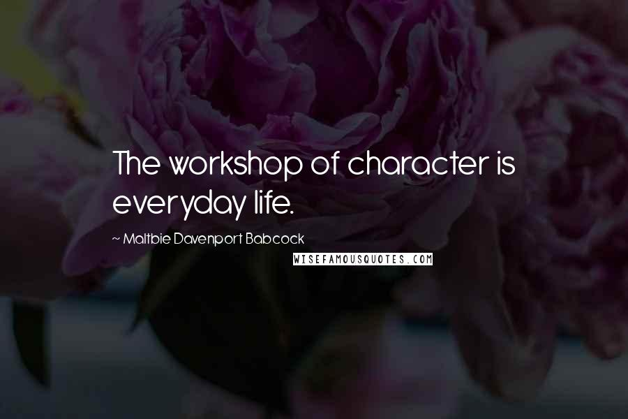 Maltbie Davenport Babcock quotes: The workshop of character is everyday life.