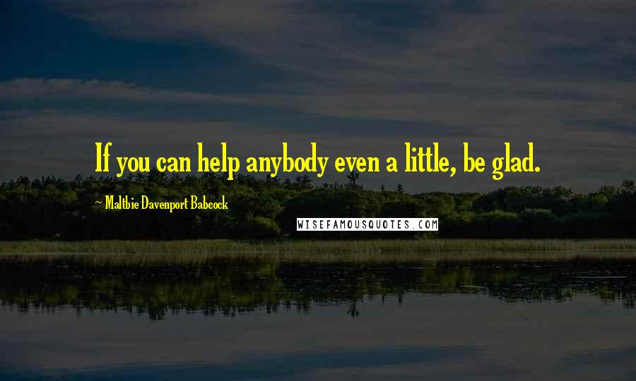 Maltbie Davenport Babcock quotes: If you can help anybody even a little, be glad.