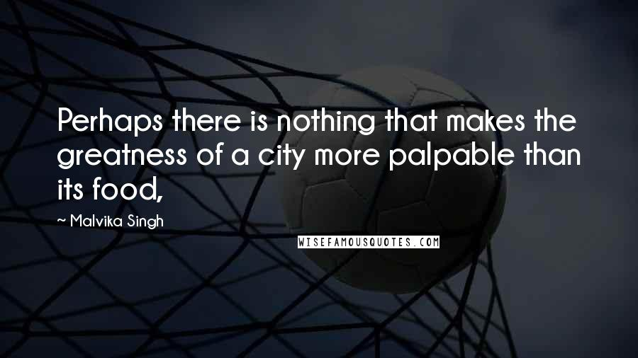 Malvika Singh quotes: Perhaps there is nothing that makes the greatness of a city more palpable than its food,