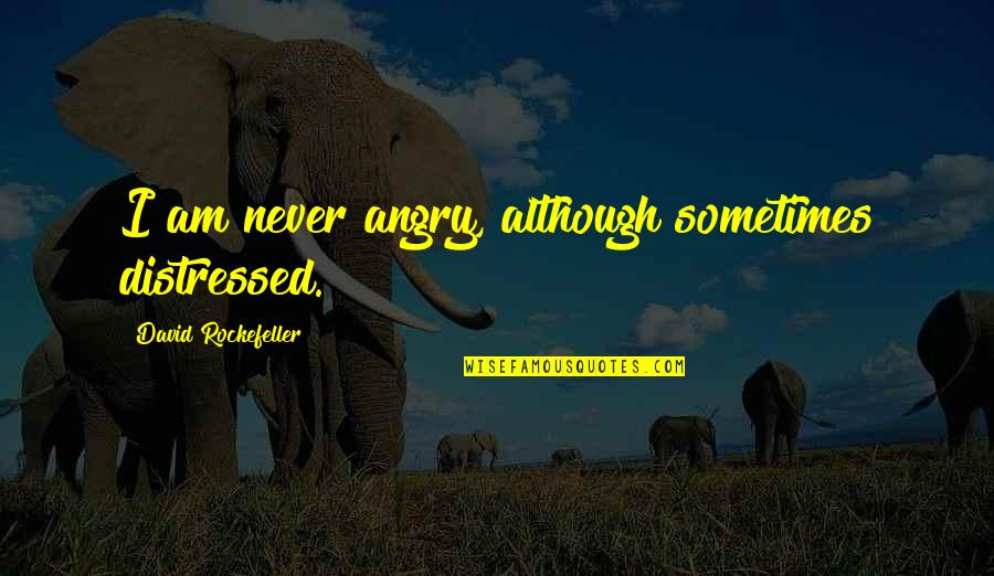 Mama Nadi Quotes By David Rockefeller: I am never angry, although sometimes distressed.