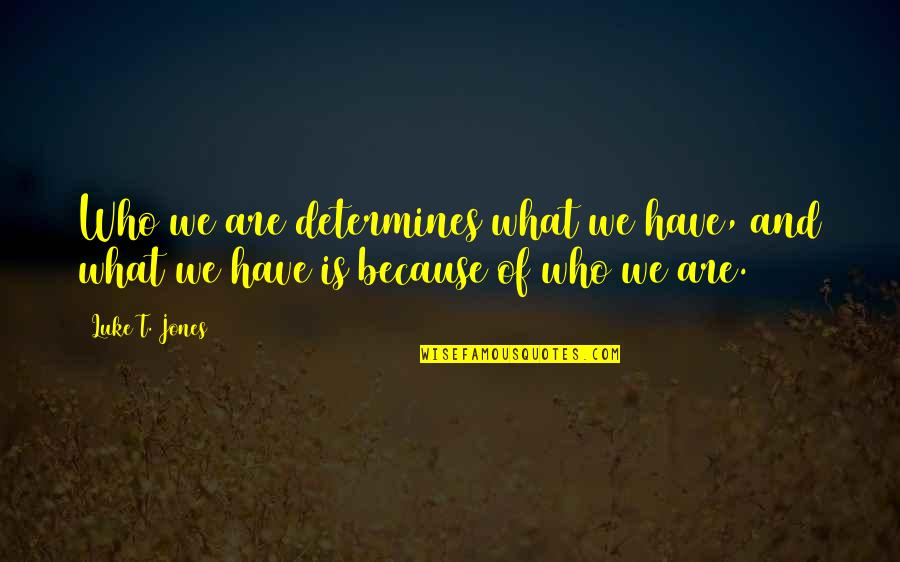Mamatay Ka Na Sana Quotes By Luke T. Jones: Who we are determines what we have, and