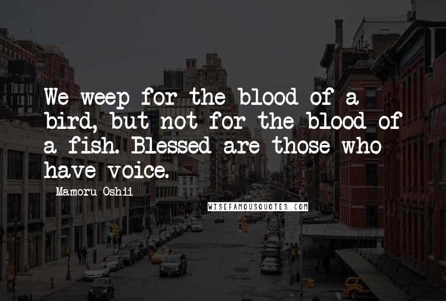 Mamoru Oshii quotes: We weep for the blood of a bird, but not for the blood of a fish. Blessed are those who have voice.