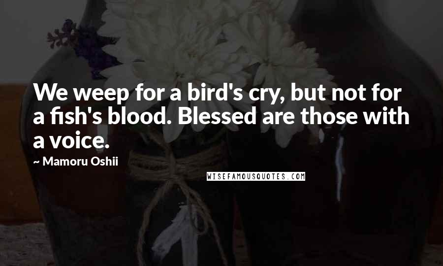 Mamoru Oshii quotes: We weep for a bird's cry, but not for a fish's blood. Blessed are those with a voice.