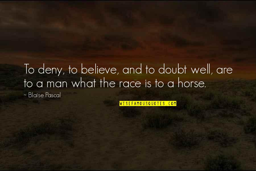Man And Horse Quotes By Blaise Pascal: To deny, to believe, and to doubt well,