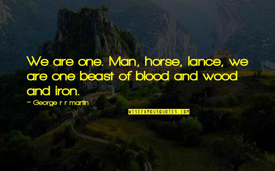 Man And Horse Quotes By George R R Martin: We are one. Man, horse, lance, we are