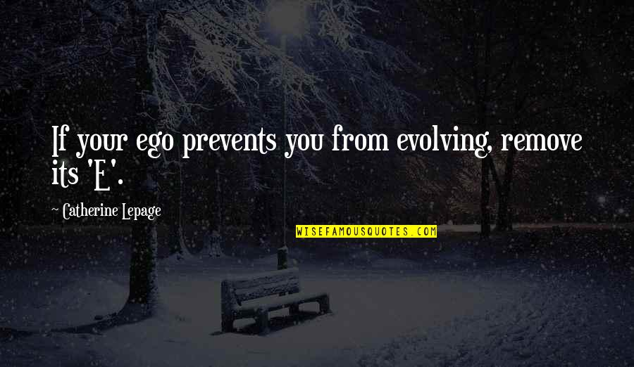 Man And Woman From The Bible Quotes By Catherine Lepage: If your ego prevents you from evolving, remove