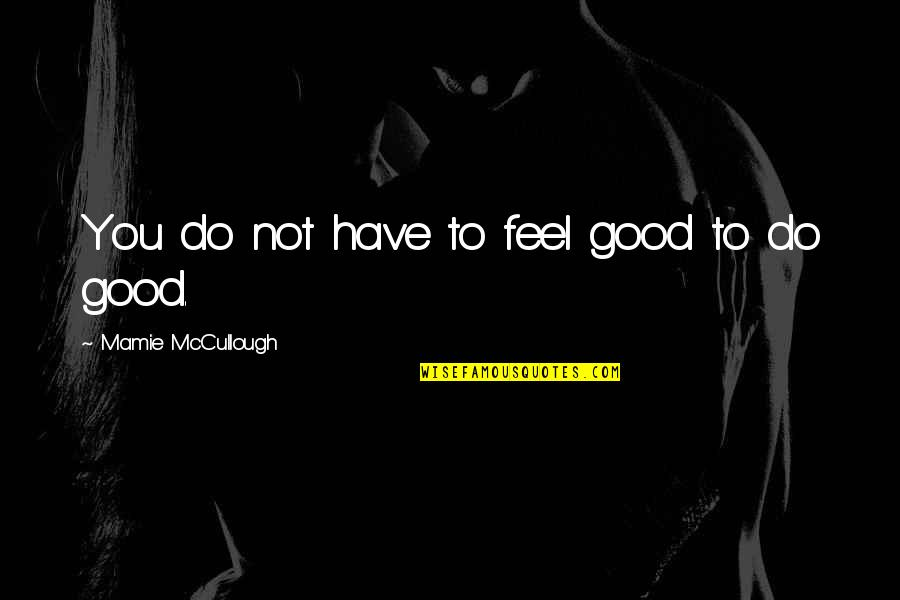 Man And Woman From The Bible Quotes By Mamie McCullough: You do not have to feel good to