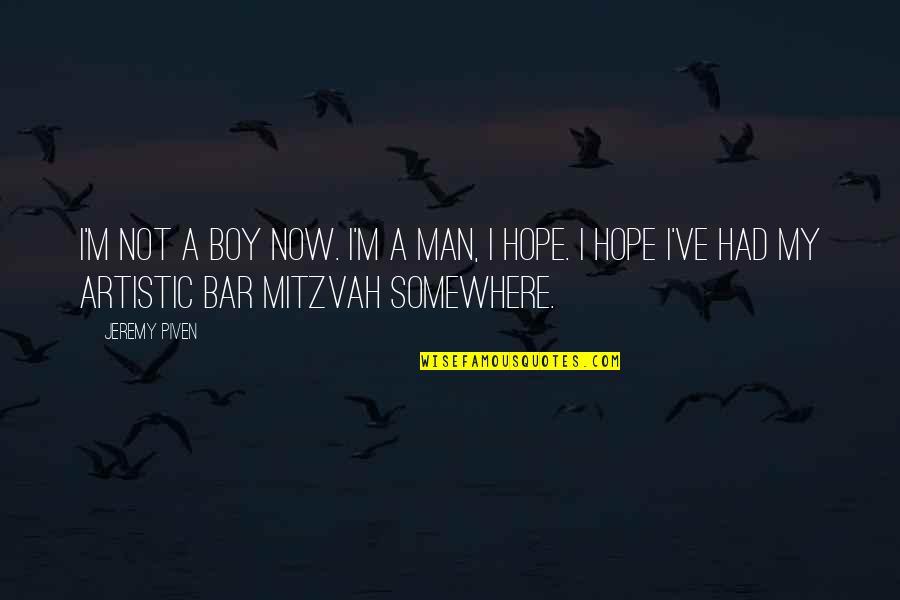 Man Boy Quotes By Jeremy Piven: I'm not a boy now. I'm a man,