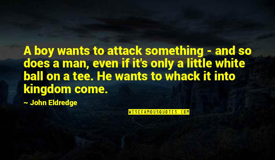 Man Boy Quotes By John Eldredge: A boy wants to attack something - and