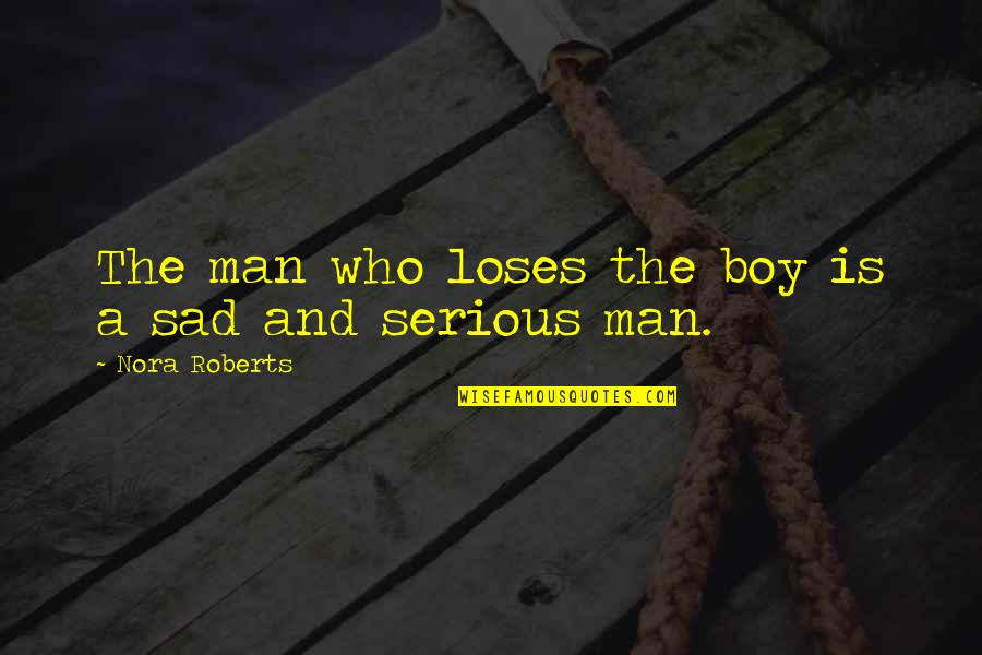 Man Boy Quotes By Nora Roberts: The man who loses the boy is a