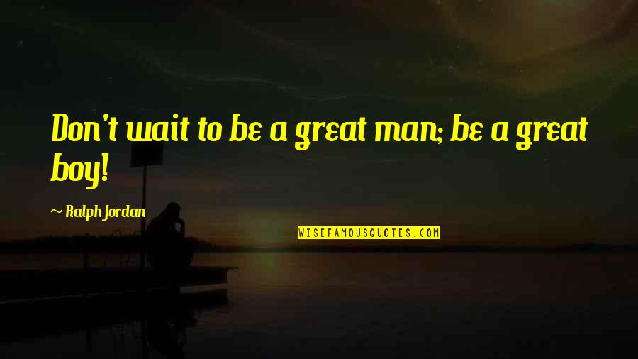 Man Boy Quotes By Ralph Jordan: Don't wait to be a great man; be