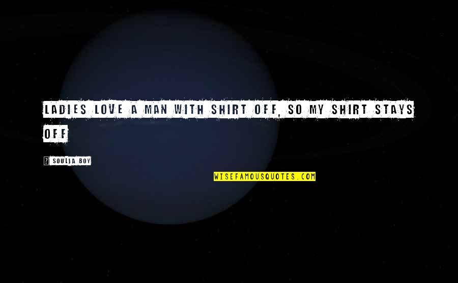 Man Boy Quotes By Soulja Boy: Ladies love a man with shirt off, so