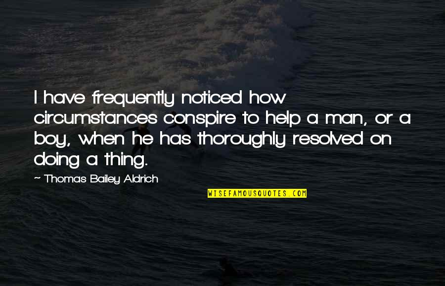 Man Boy Quotes By Thomas Bailey Aldrich: I have frequently noticed how circumstances conspire to