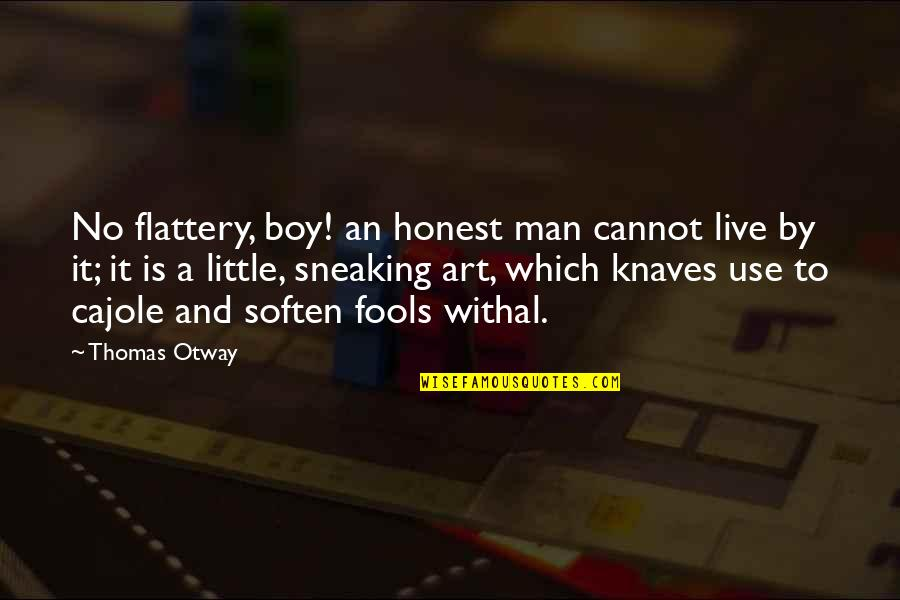 Man Boy Quotes By Thomas Otway: No flattery, boy! an honest man cannot live