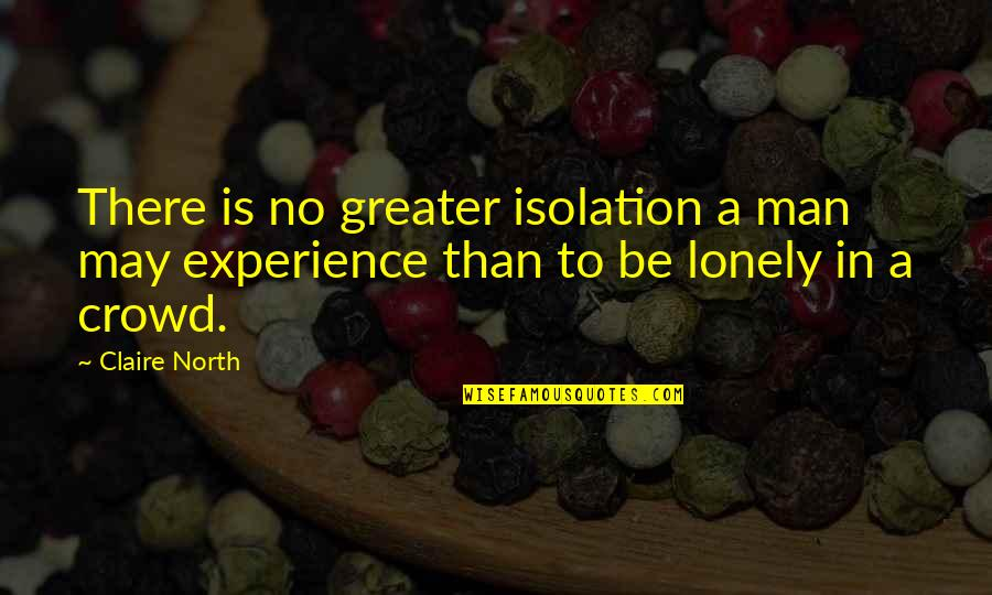 Man In The Crowd Quotes By Claire North: There is no greater isolation a man may