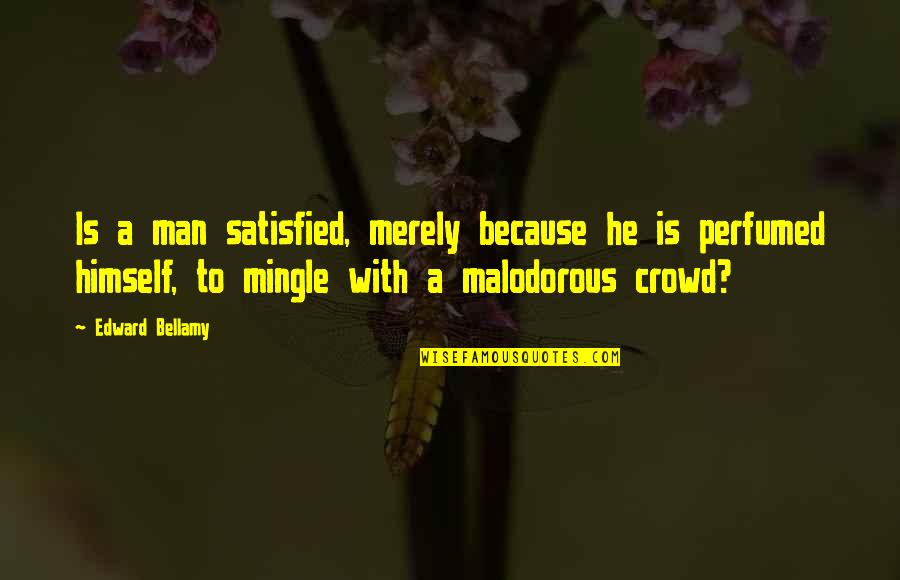 Man In The Crowd Quotes By Edward Bellamy: Is a man satisfied, merely because he is