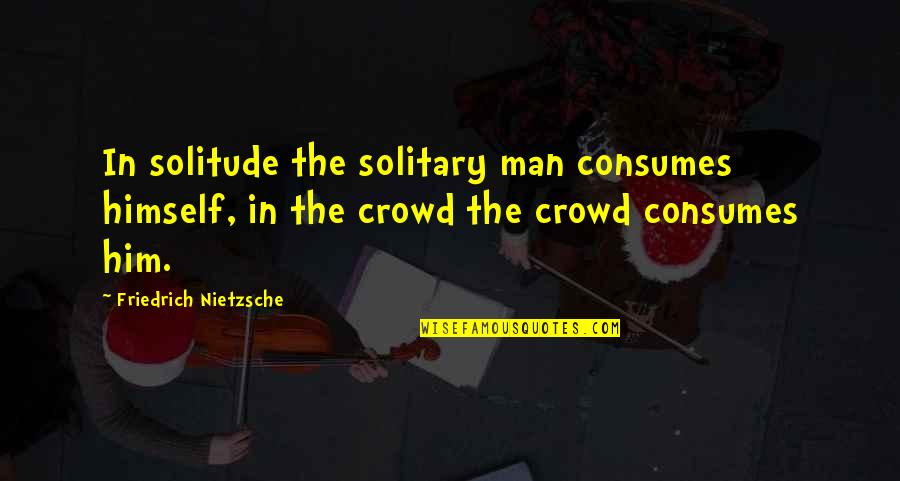 Man In The Crowd Quotes By Friedrich Nietzsche: In solitude the solitary man consumes himself, in
