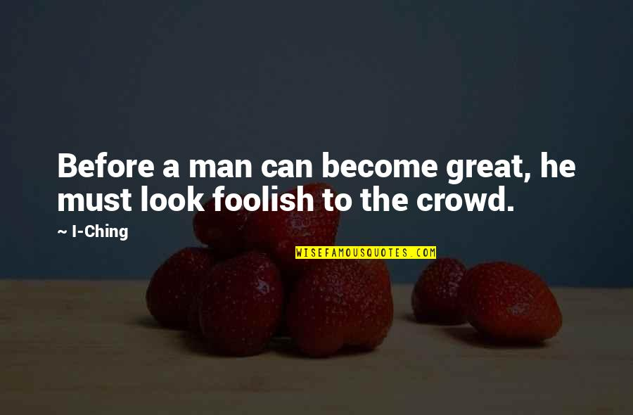 Man In The Crowd Quotes By I-Ching: Before a man can become great, he must