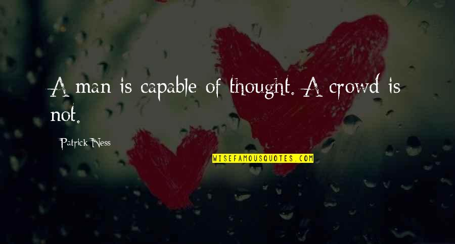 Man In The Crowd Quotes By Patrick Ness: A man is capable of thought. A crowd