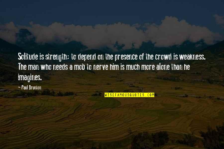 Man In The Crowd Quotes By Paul Brunton: Solitude is strength; to depend on the presence