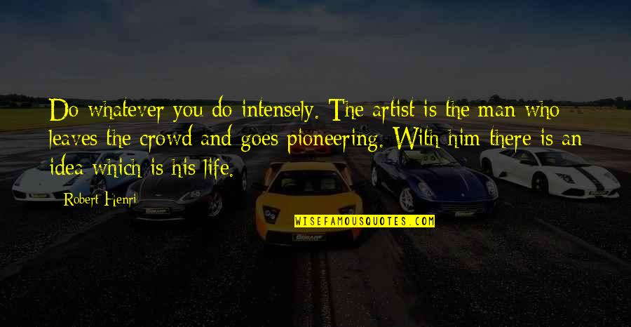 Man In The Crowd Quotes By Robert Henri: Do whatever you do intensely. The artist is