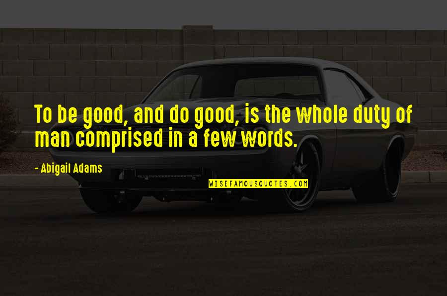 Man Of Few Words Quotes By Abigail Adams: To be good, and do good, is the