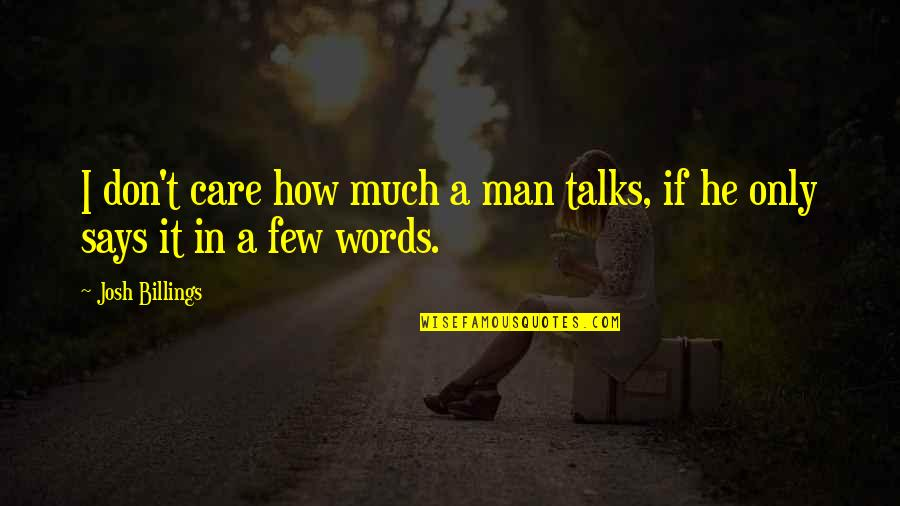 Man Of Few Words Quotes By Josh Billings: I don't care how much a man talks,
