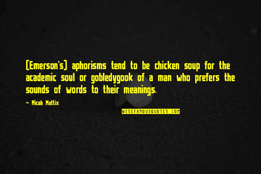Man Of Many Words Quotes By Micah Mattix: (Emerson's) aphorisms tend to be chicken soup for
