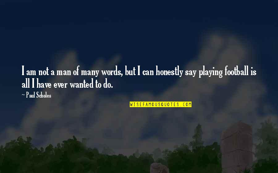 Man Of Many Words Quotes By Paul Scholes: I am not a man of many words,