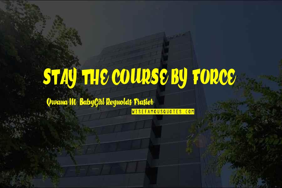 Man Of Many Words Quotes By Qwana M. BabyGirl Reynolds-Frasier: STAY THE COURSE BY FORCE!