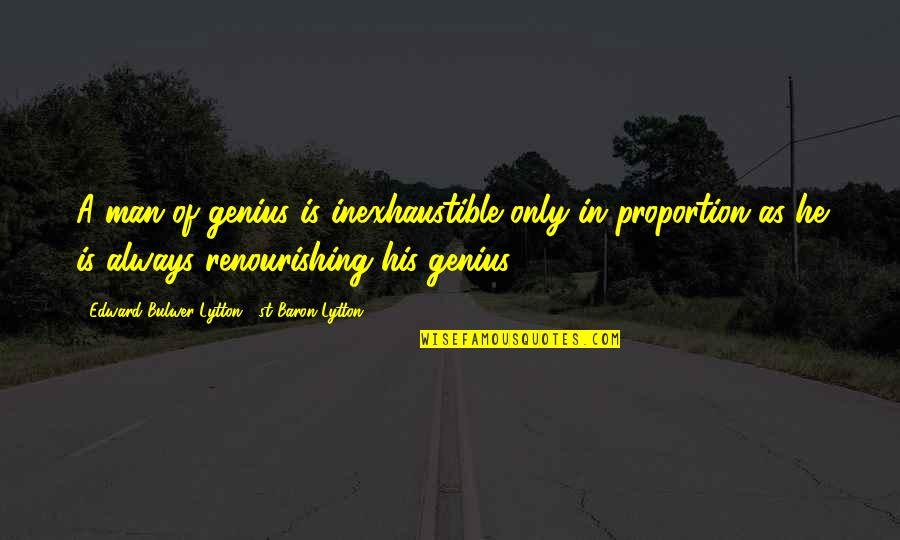Man Of Quotes By Edward Bulwer-Lytton, 1st Baron Lytton: A man of genius is inexhaustible only in