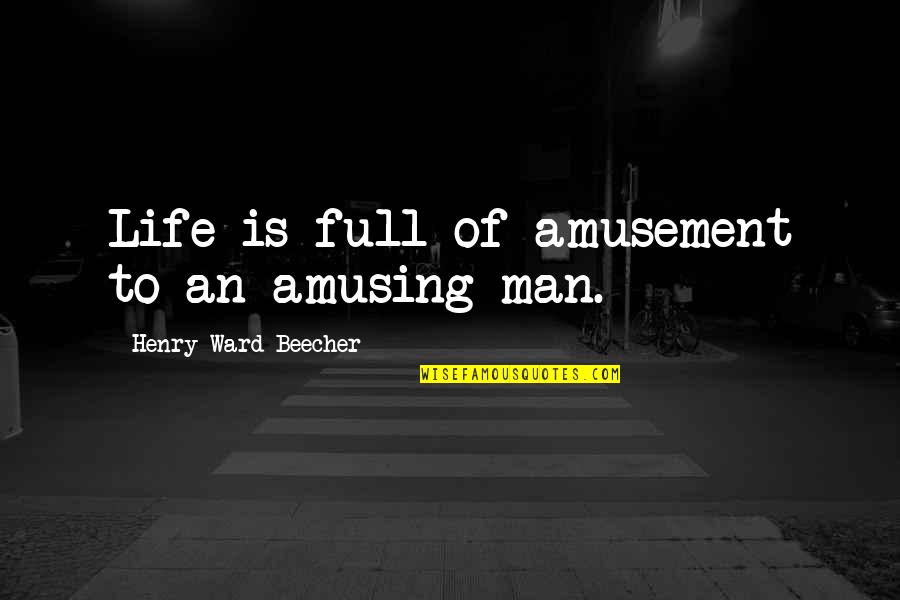 Man Of Quotes By Henry Ward Beecher: Life is full of amusement to an amusing