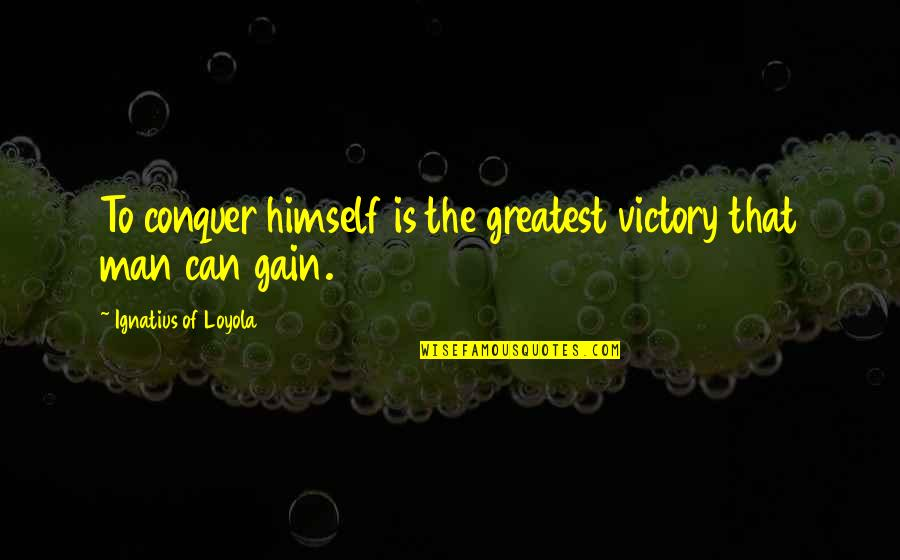 Man Of Quotes By Ignatius Of Loyola: To conquer himself is the greatest victory that