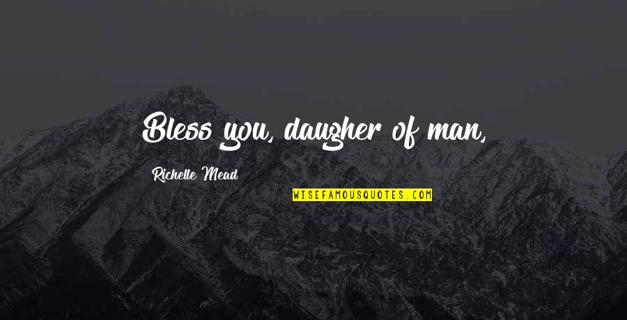 Man Of Quotes By Richelle Mead: Bless you, daugher of man,