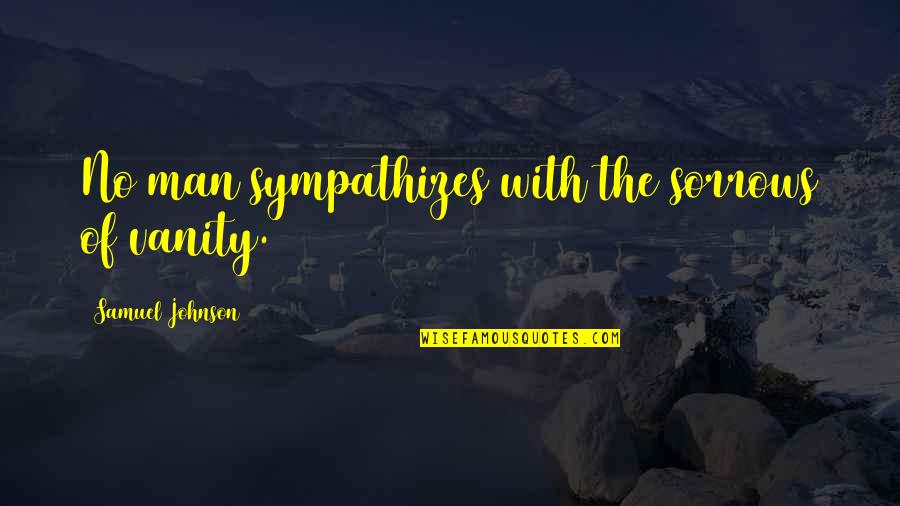 Man Of Quotes By Samuel Johnson: No man sympathizes with the sorrows of vanity.