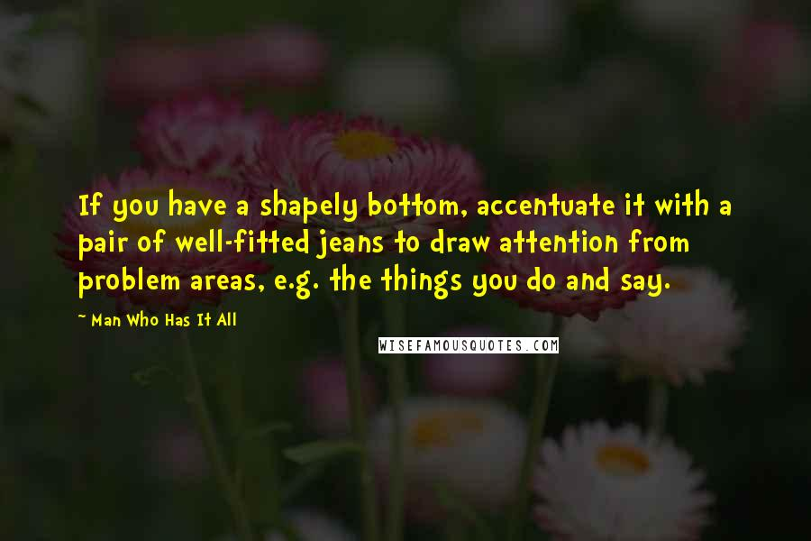 Man Who Has It All quotes: If you have a shapely bottom, accentuate it with a pair of well-fitted jeans to draw attention from problem areas, e.g. the things you do and say.