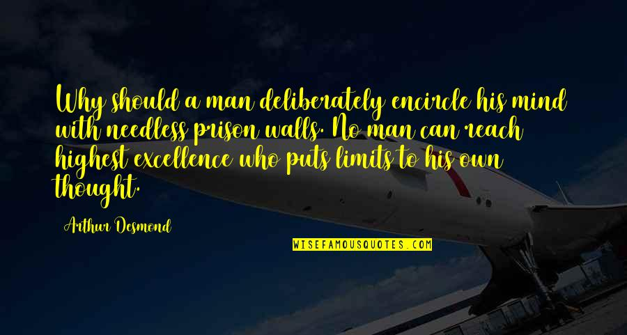 Man Who Quotes By Arthur Desmond: Why should a man deliberately encircle his mind
