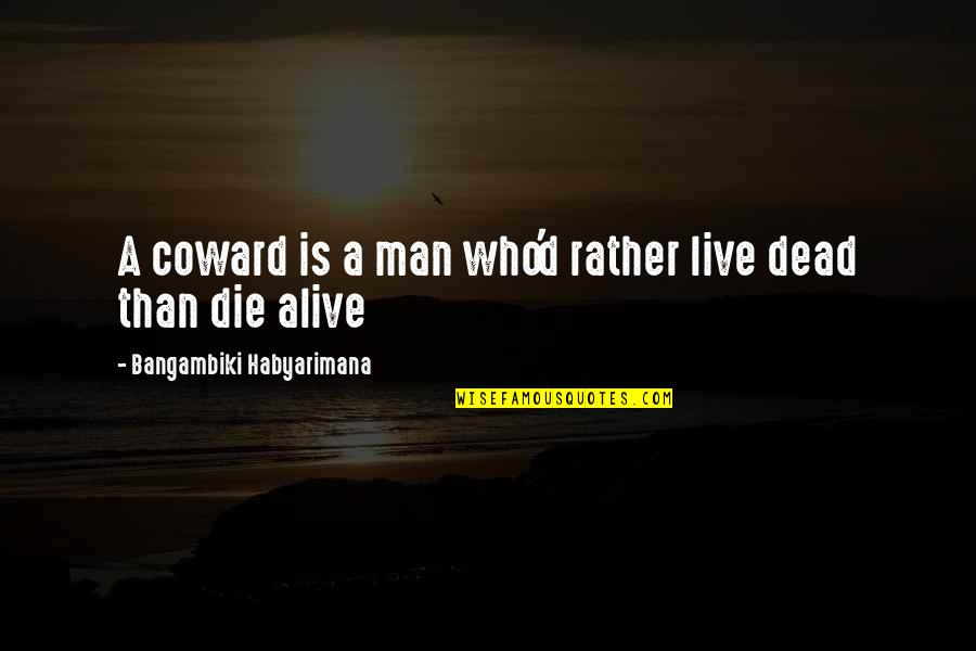 Man Who Quotes By Bangambiki Habyarimana: A coward is a man who'd rather live