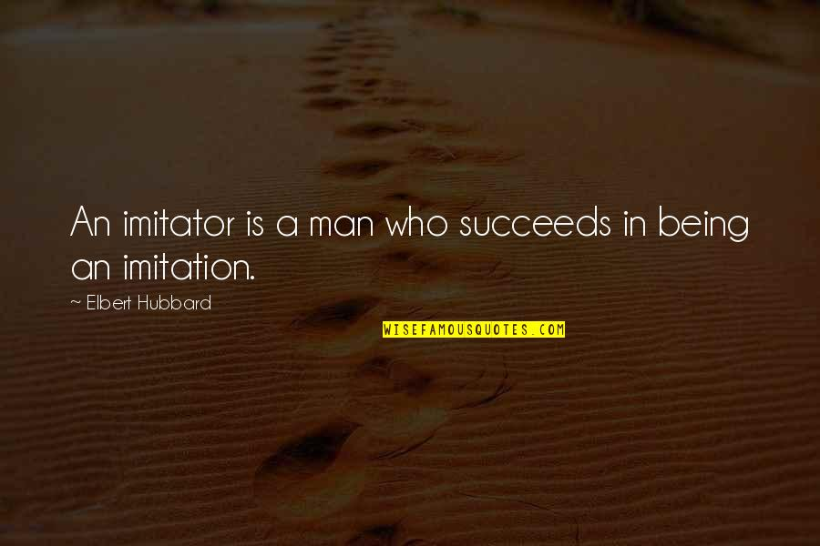 Man Who Quotes By Elbert Hubbard: An imitator is a man who succeeds in