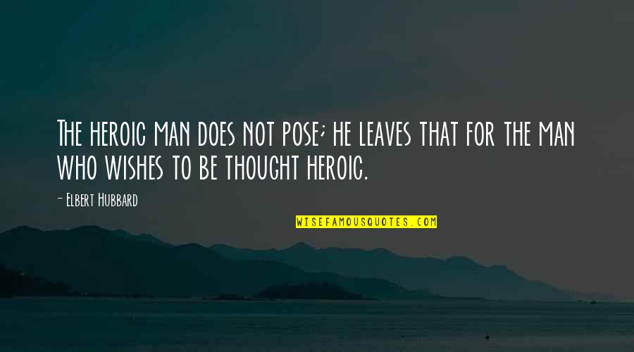 Man Who Quotes By Elbert Hubbard: The heroic man does not pose; he leaves