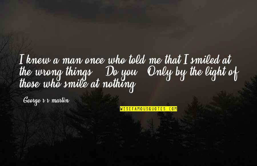 Man Who Quotes By George R R Martin: I knew a man once who told me