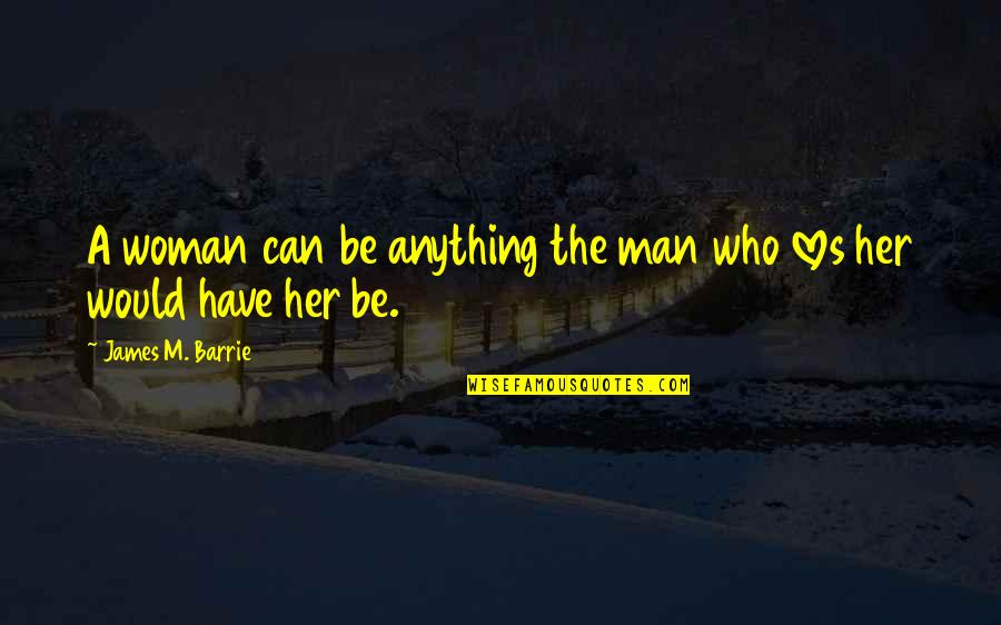 Man Who Quotes By James M. Barrie: A woman can be anything the man who