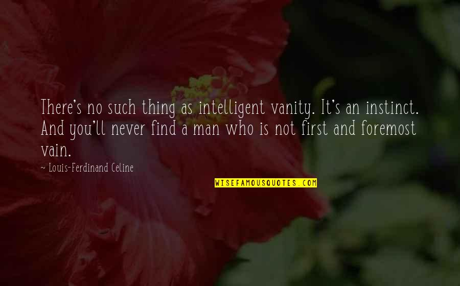 Man Who Quotes By Louis-Ferdinand Celine: There's no such thing as intelligent vanity. It's